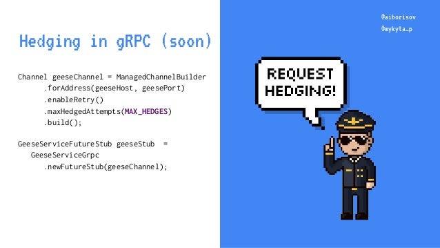 @aiborisov @mykyta_p Channel geeseChannel = ManagedChannelBuilder .forAddress(geeseHost, geesePort) .enableRetry() .maxHed...