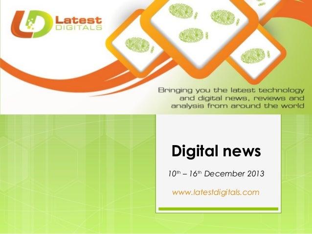 Digital news 10th – 16th December 2013 www.latestdigitals.com