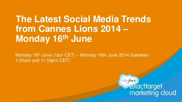The Latest Social Media Trends from Cannes Lions 2014 – Monday 16th June Monday 16th June (1am CET) – Monday 16th June 201...