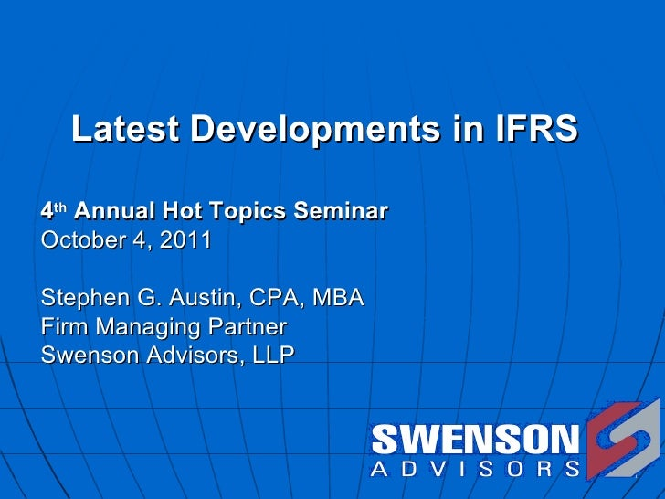 Latest Developments in IFRS  4 th  Annual Hot Topics Seminar October 4, 2011 Stephen G. Austin, CPA, MBA Firm Managing Par...