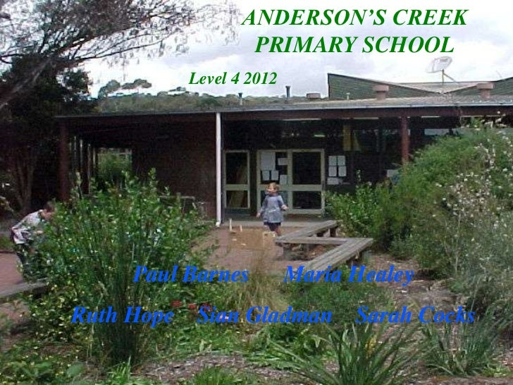 ANDERSON'S CREEK                  PRIMARY SCHOOL          Level 4 2012     Paul Barnes         Maria HealeyRuth Hope Sian ...