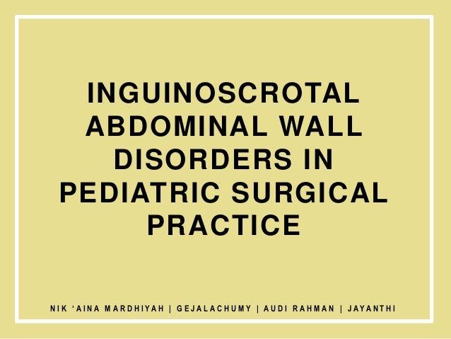 INGUINOSCROTAL ABDOMINAL WALL DISORDERS IN PEDIATRIC SURGICAL PRACTICE N I K ' A I N A M A R D H I YA H   G E J A L A C H ...