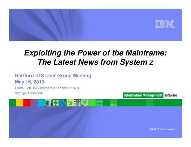 © 2013 IBM Corporation®Exploiting the Power of the Mainframe:The Latest News from System zDiane Goff, IMS Advanced Technic...