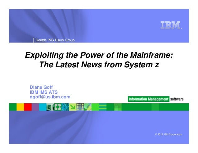 ®   Seattle IMS Users GroupExploiting the Power of the Mainframe:   The Latest News from System z Diane Goff IBM IMS ATS d...