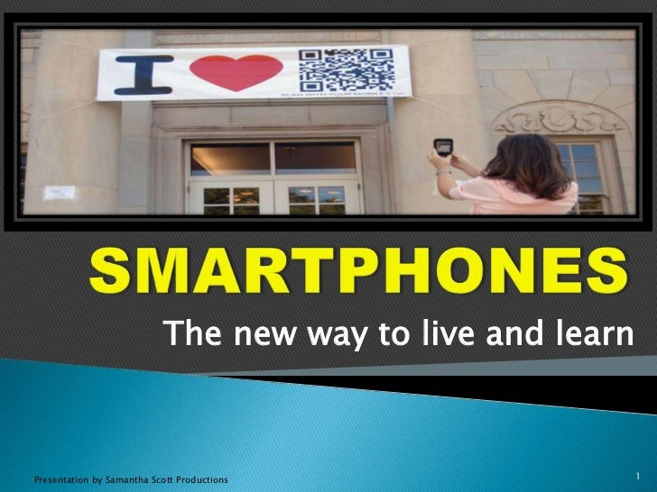 SMARTPHONES<br />The new way to live and learn <br />Presentation by Samantha Scott Productions<br />1<br />