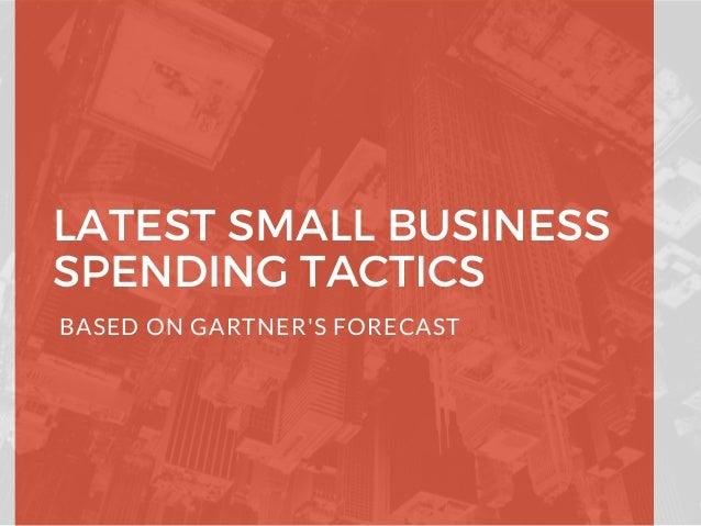 LATEST SMALL BUSINESS SPENDING TACTICS BASED ON GARTNER'S FORECAST