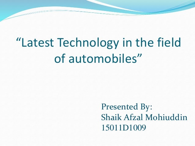 """""""Latest Technology in the field of automobiles"""" Presented By: Shaik Afzal Mohiuddin 15011D1009"""