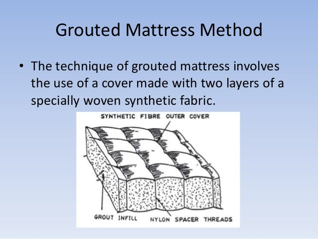 Grouted Mattress Method • The technique of grouted mattress involves the use of a cover made with two layers of a speciall...