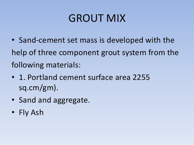GROUT MIX • Sand-cement set mass is developed with the help of three component grout system from the following materials: ...