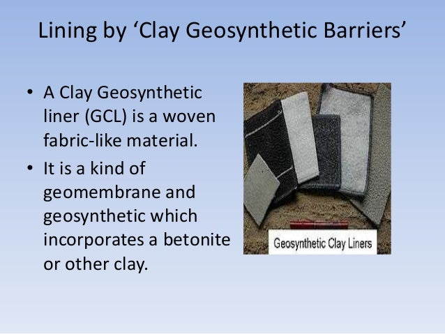 Lining by 'Clay Geosynthetic Barriers' • A Clay Geosynthetic liner (GCL) is a woven fabric-like material. • It is a kind o...