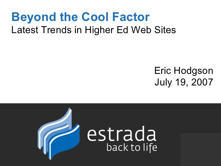 Beyond the Cool Factor Latest Trends in Higher Ed Web Sites Eric Hodgson July 19, 2007