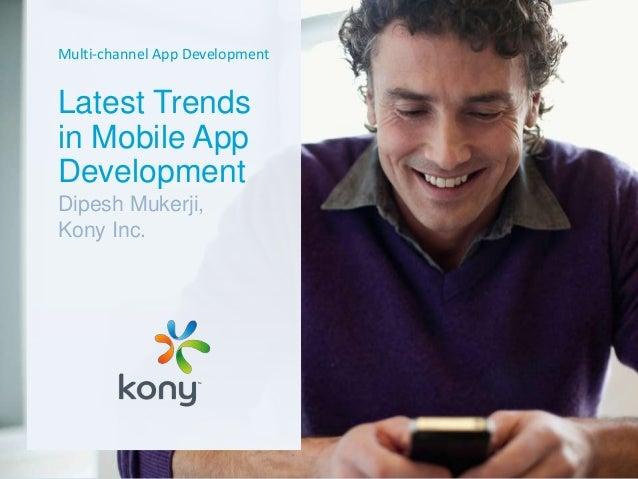 Multi-channel App Development Latest Trends in Mobile App Development Dipesh Mukerji, Kony Inc.