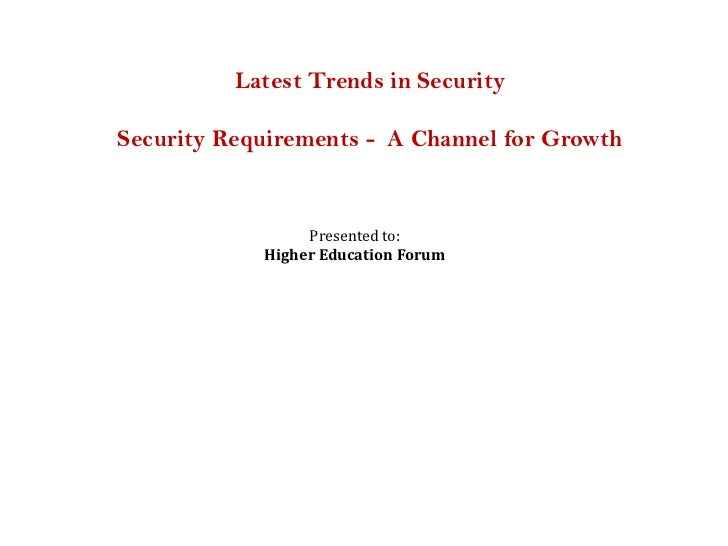 Latest Trends in SecuritySecurity Requirements - A Channel for Growth                 Presented to:            Higher Educ...