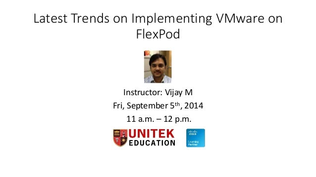 Latest Trends on Implementing VMware on  FlexPod  Instructor: Vijay M  Fri, September 5th, 2014  11 a.m. – 12 p.m.