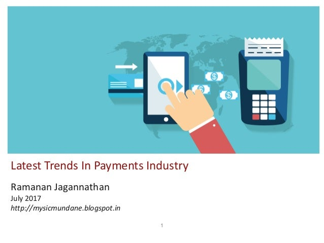 1 Latest Trends In Payments Industry Ramanan Jagannathan July 2017 http://mysicmundane.blogspot.in