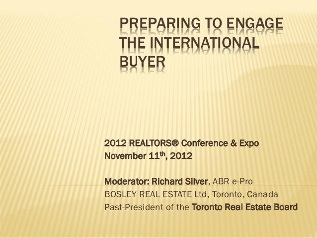 PREPARING TO ENGAGE   THE INTERNATIONAL   BUYER2012 REALTORS® Conference & ExpoNovember 11th, 2012Moderator: Richard Silve...