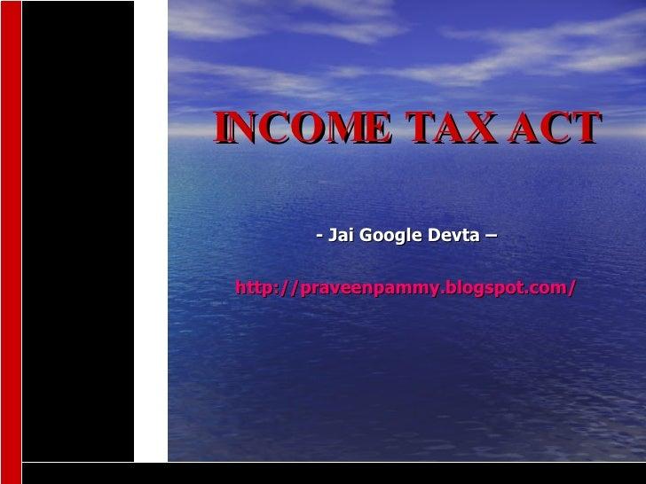 INCOME TAX ACT   - Jai Google Devta –  http://praveenpammy.blogspot.com/