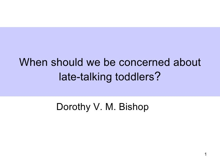 When should we be concerned about      late-talking toddlers?      Dorothy V. M. Bishop                                    1