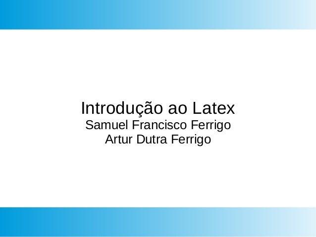Introdução ao Latex Samuel Francisco Ferrigo Artur Dutra Ferrigo