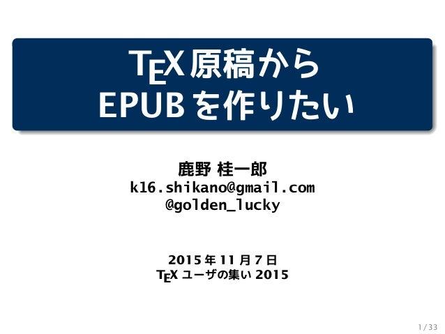 TEX原稿から EPUBを作りたい 鹿野 桂一郎 k16.shikano@gmail.com @golden_lucky 2015 年 11 月 7 日 TEX ユーザの集い 2015 1 / 33
