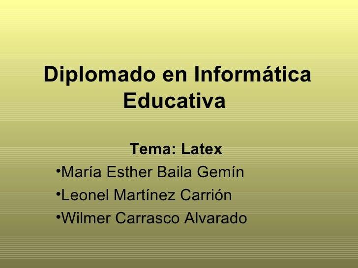 Diplomado en Informática Educativa   <ul><li>Tema: Latex   </li></ul><ul><li>María Esther Baila Gemín  </li></ul><ul><li>L...