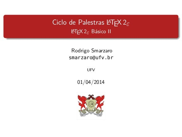 Ciclo de Palestras LATEX 2ε LATEX 2ε Básico II Rodrigo Smarzaro smarzaro@ufv.br UFV 01/04/2014