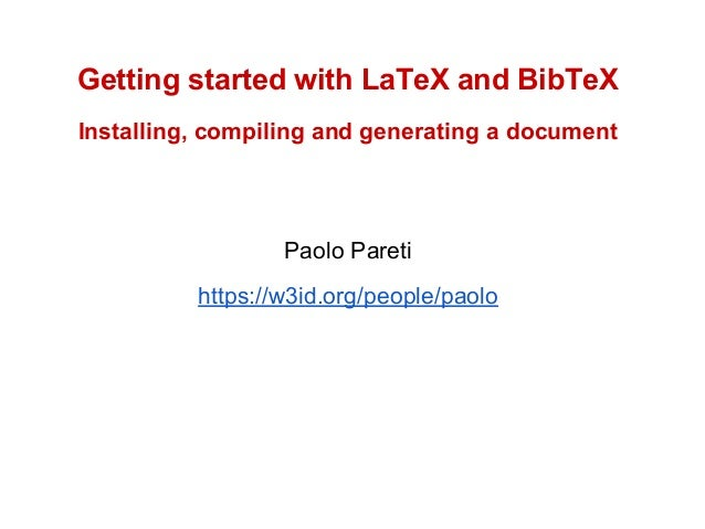 Getting started with LaTeX and BibTeX  Installing, compiling and generating a document  Paolo Pareti  https://w3id.org/peo...