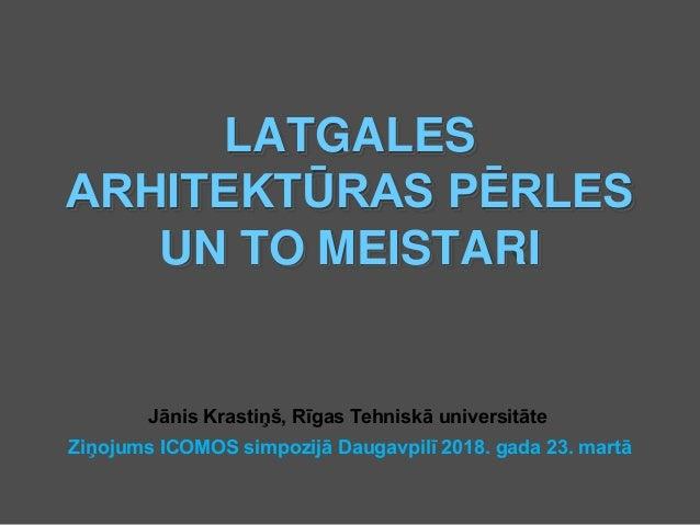 LATGALES ARHITEKTŪRAS PĒRLES UN TO MEISTARI Jānis Krastiņš, Rīgas Tehniskā universitāte Ziņojums ICOMOS simpozijā Daugavpi...