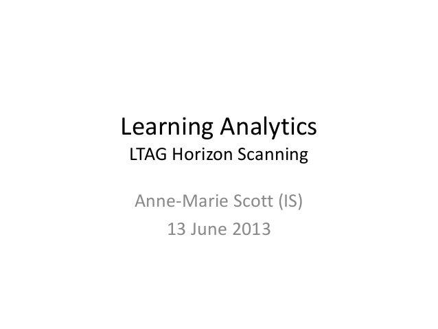 Learning AnalyticsLTAG Horizon ScanningAnne-Marie Scott (IS)13 June 2013