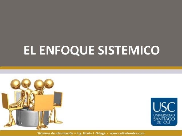 Sistemas de información – Ing. Edwin J. Ortega - www.ceticolombia.com EL ENFOQUE SISTEMICO