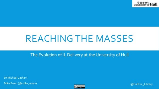 REACHING THE MASSES The Evolution of IL Delivery at the University of Hull Dr Michael Latham Mike Ewen (@mike_ewen) @HullU...