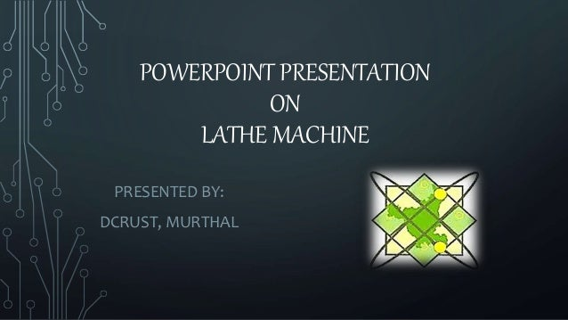 POWERPOINT PRESENTATION  ON  LATHE MACHINE  PRESENTED BY:  DCRUST, MURTHAL