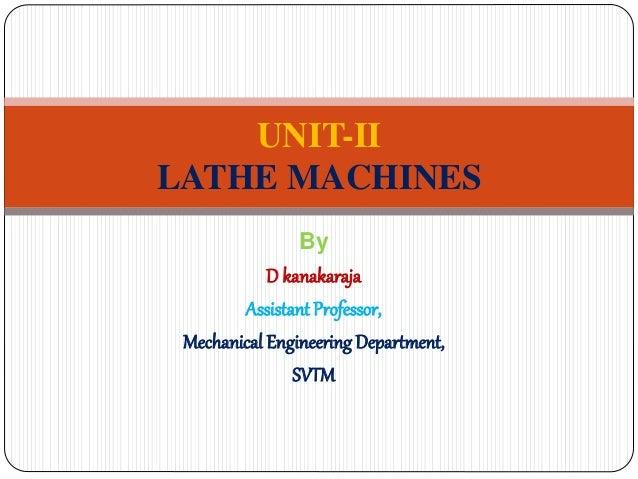 By D kanakaraja AssistantProfessor, Mechanical Engineering Department, SVTM UNIT-II LATHE MACHINES