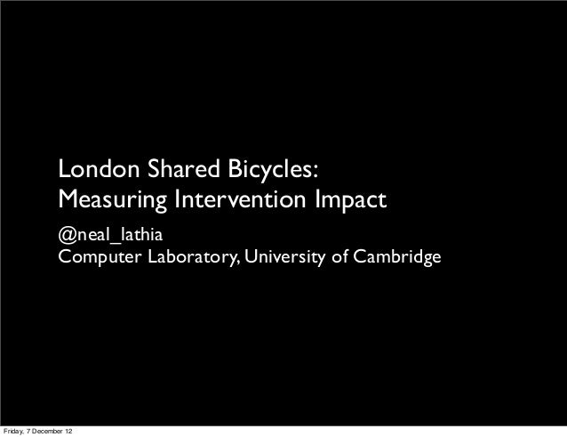 London Shared Bicycles:                Measuring Intervention Impact                @neal_lathia                Computer L...