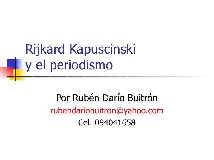 Rijkard Kapuscinski  y el periodismo Por Rubén Darío Buitrón [email_address] Cel. 094041658