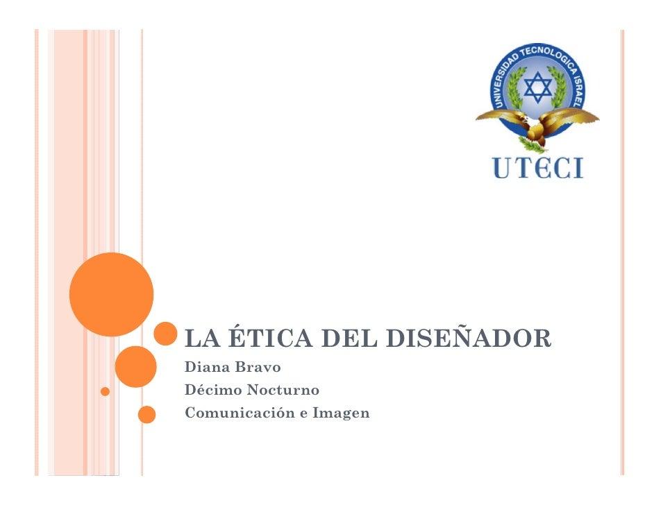 LA ÉTICA DEL DISEÑADOR Diana Bravo Décimo Nocturno Comunicación e Imagen