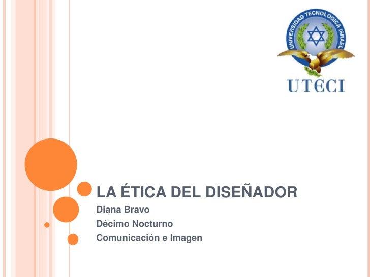 LA ÉTICA DEL DISEÑADOR<br />Diana Bravo<br />Décimo Nocturno<br />Comunicación e Imagen<br />
