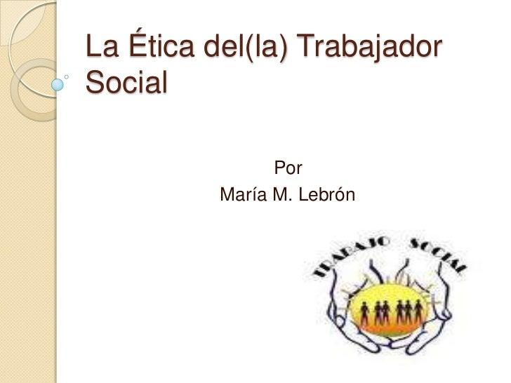 La Ética del(la) Trabajador Social<br />Por<br />María M. Lebrón<br />