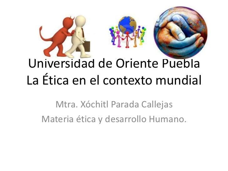 Universidad de Oriente PueblaLa Ética en el contexto mundial    Mtra. Xóchitl Parada Callejas  Materia ética y desarrollo ...
