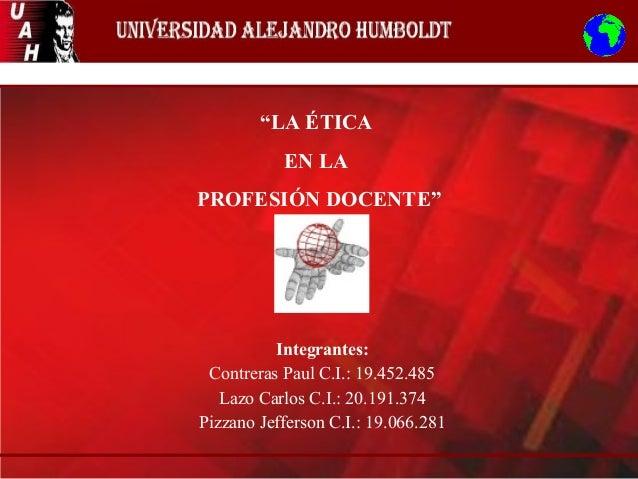 """""""LA ÉTICA EN LA PROFESIÓN DOCENTE"""" Integrantes: Contreras Paul C.I.: 19.452.485 Lazo Carlos C.I.: 20.191.374 Pizzano Jeffe..."""
