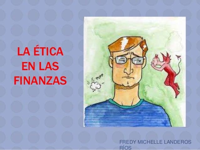 LA ÉTICA EN LAS FINANZAS FREDY MICHELLE LANDEROS RÍOS