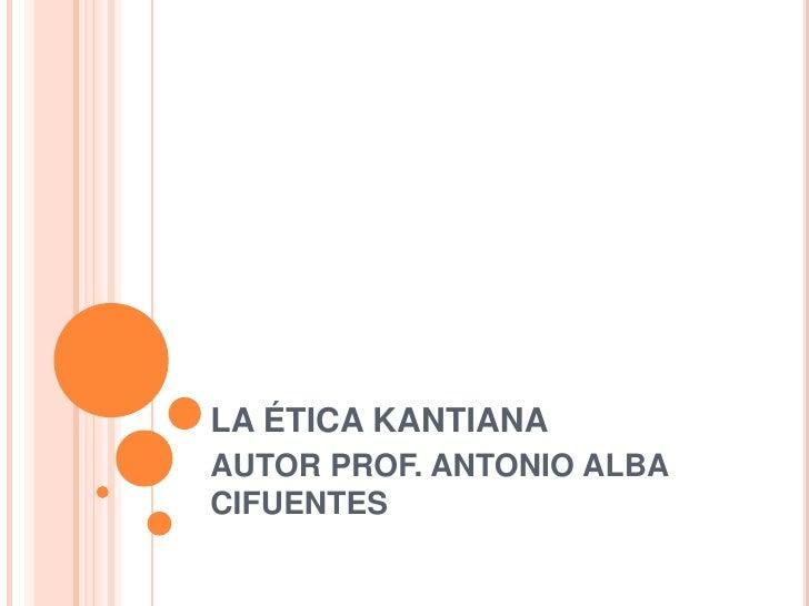 LA ÉTICA KANTIANA<br />AUTOR PROF. ANTONIO ALBA CIFUENTES<br />