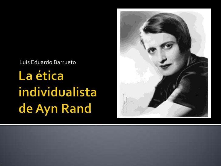 La ética  individualista de Ayn Rand<br />Luis Eduardo Barrueto<br />