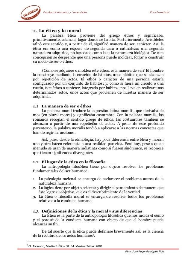 Facultad de educación y humanidades Ética Profesional Pbro. Juan Roger Rodríguez Ruiz 1. La ética y la moral La palabra ét...