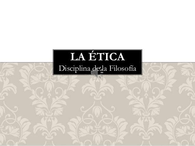 LA ÉTICA Disciplina de la Filosofía