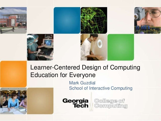 Learner-Centered Design of Computing Education for Everyone Mark Guzdial School of Interactive Computing