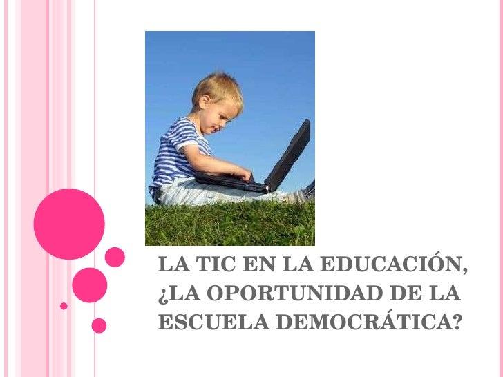 LA TIC EN LA EDUCACIÓN, ¿LA OPORTUNIDAD DE LA ESCUELA DEMOCRÁTICA?