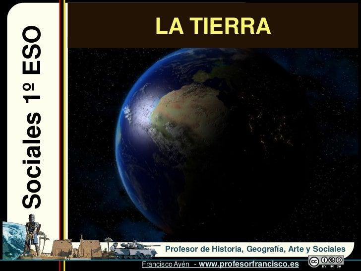 Sociales 1º ESO      LA TIERRA                             Profesor de Historia, Geografía, Arte y Sociales               ...