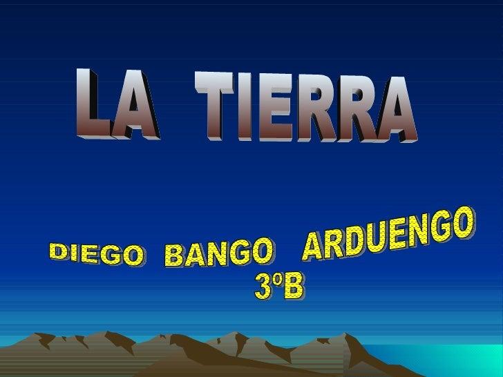 LA  TIERRA DIEGO  BANGO  ARDUENGO  3ºB