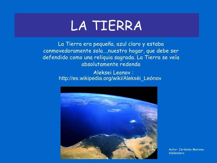 LA TIERRA La Tierra era pequeña, azul claro y estaba conmovedoramente sola…,nuestro hogar, que debe ser defendido como una...